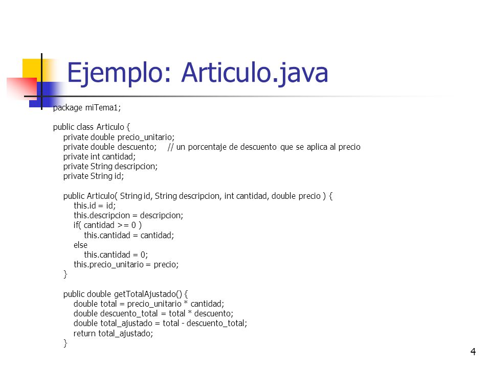 4 Ejemplo: Articulo.java package miTema1; public class Articulo { private double precio_unitario; private double descuento; // un porcentaje de descue