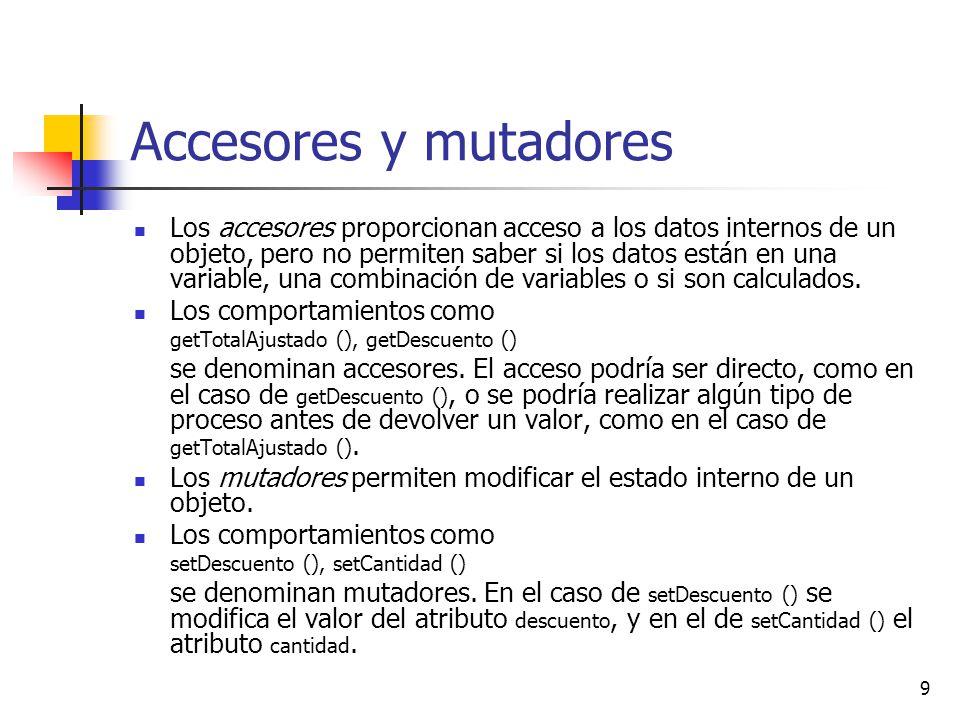 9 Accesores y mutadores Los accesores proporcionan acceso a los datos internos de un objeto, pero no permiten saber si los datos están en una variable, una combinación de variables o si son calculados.