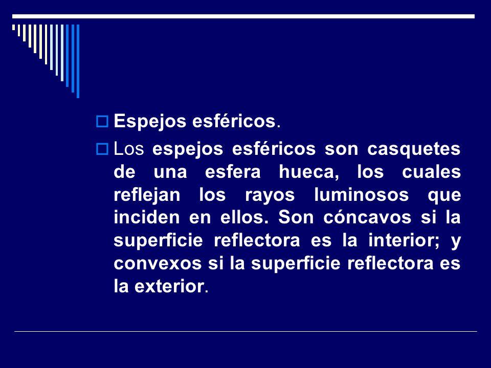 Espejos esféricos. Los espejos esféricos son casquetes de una esfera hueca, los cuales reflejan los rayos luminosos que inciden en ellos. Son cóncavos
