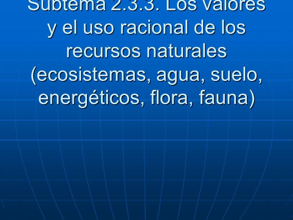 Subtema 2.3.3. Los valores y el uso racional de los recursos naturales (ecosistemas, agua, suelo, energéticos, flora, fauna)