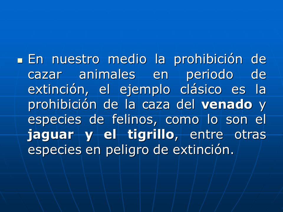En nuestro medio la prohibición de cazar animales en periodo de extinción, el ejemplo clásico es la prohibición de la caza del venado y especies de fe
