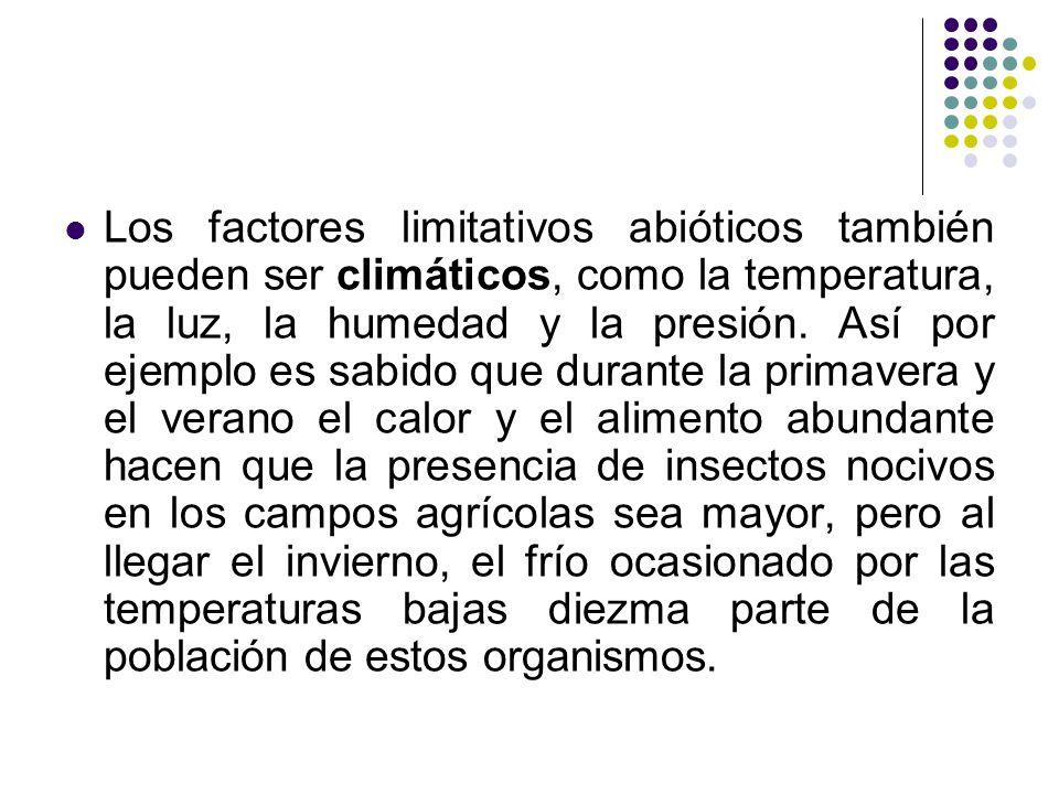 Los factores limitativos abióticos también pueden ser climáticos, como la temperatura, la luz, la humedad y la presión. Así por ejemplo es sabido que
