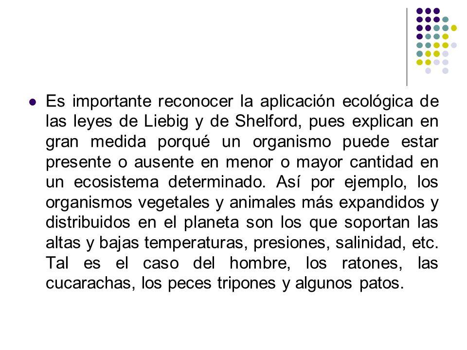 Es importante reconocer la aplicación ecológica de las leyes de Liebig y de Shelford, pues explican en gran medida porqué un organismo puede estar pre