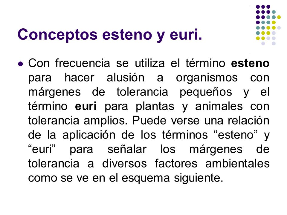 Conceptos esteno y euri. Con frecuencia se utiliza el término esteno para hacer alusión a organismos con márgenes de tolerancia pequeños y el término