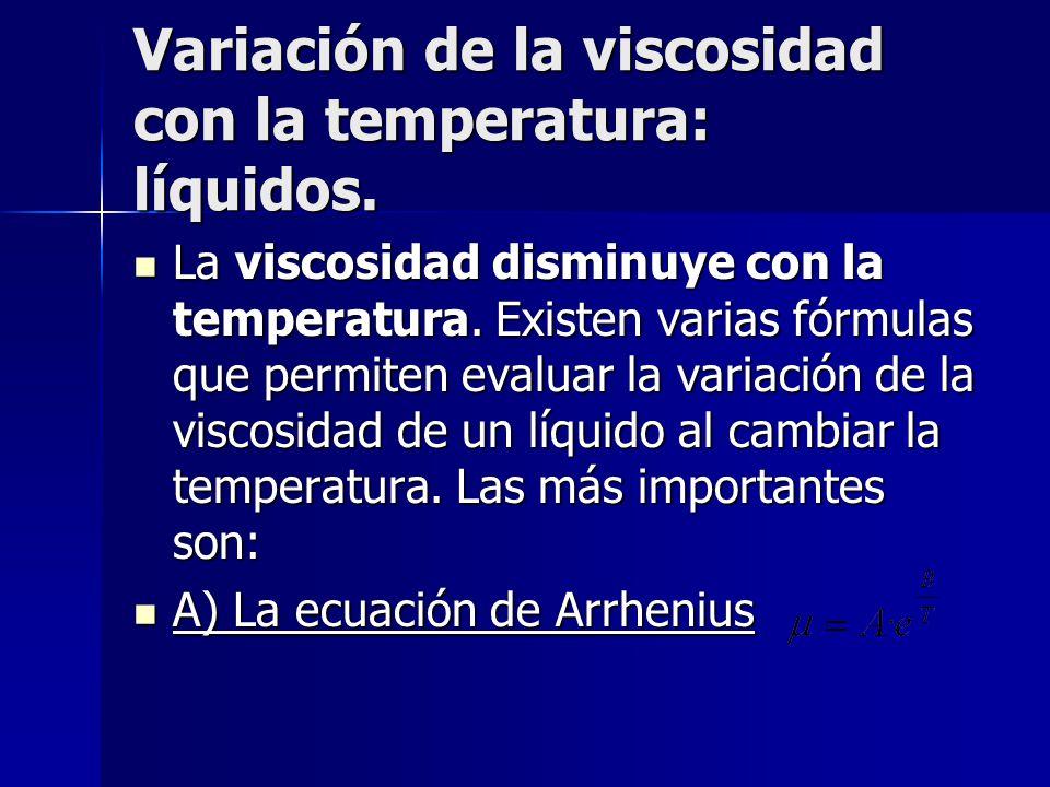 Variación de la viscosidad con la temperatura: líquidos. La viscosidad disminuye con la temperatura. Existen varias fórmulas que permiten evaluar la v