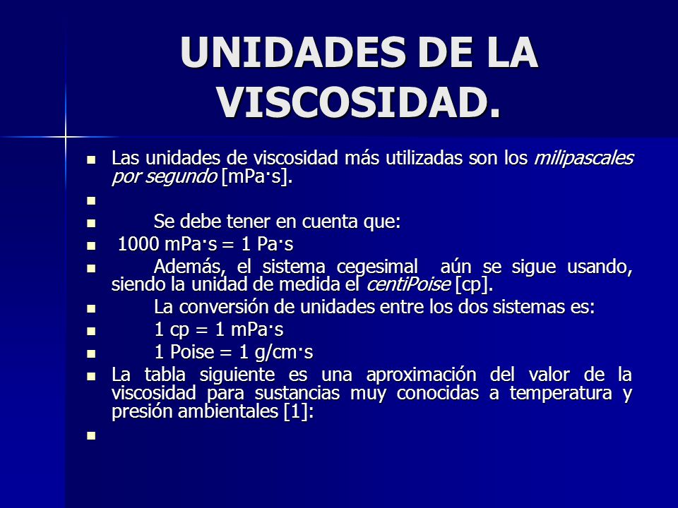 UNIDADES DE LA VISCOSIDAD. Las unidades de viscosidad más utilizadas son los milipascales por segundo [mPa·s]. Las unidades de viscosidad más utilizad
