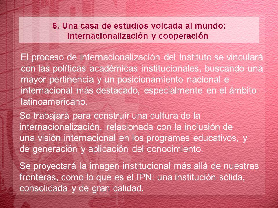6. Una casa de estudios volcada al mundo: internacionalización y cooperación El proceso de internacionalización del Instituto se vinculará con las pol