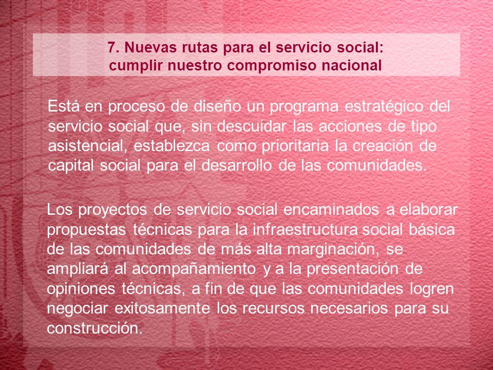 7. Nuevas rutas para el servicio social: cumplir nuestro compromiso nacional Está en proceso de diseño un programa estratégico del servicio social que