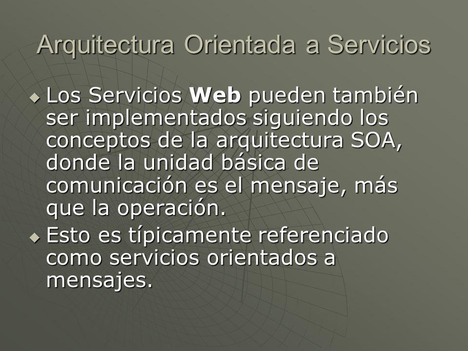 Arquitectura Orientada a Servicios Los Servicios Web pueden también ser implementados siguiendo los conceptos de la arquitectura SOA, donde la unidad