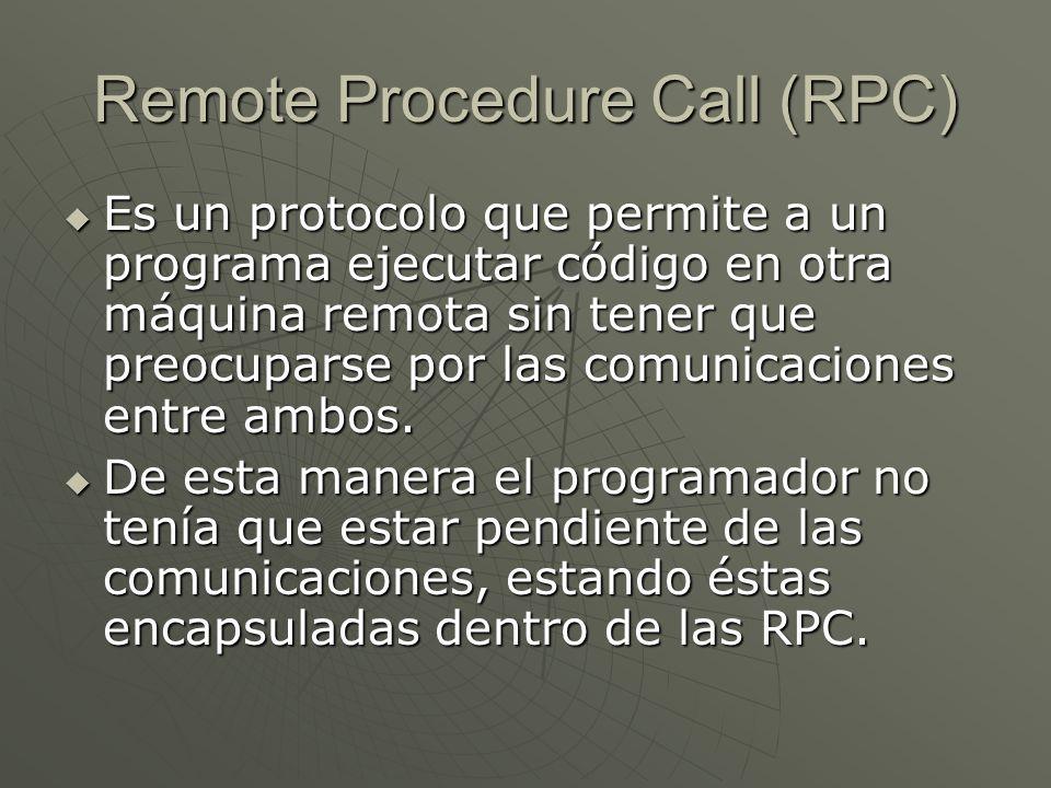 Remote Procedure Call (RPC) Es un protocolo que permite a un programa ejecutar código en otra máquina remota sin tener que preocuparse por las comunic
