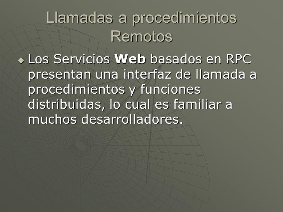 Llamadas a procedimientos Remotos Típicamente, la unidad básica de este tipo de servicios es la operación WSDL (WSDL es un descriptor del Servicio Web, es decir, el homologo del IDL para COM) Típicamente, la unidad básica de este tipo de servicios es la operación WSDL (WSDL es un descriptor del Servicio Web, es decir, el homologo del IDL para COM)