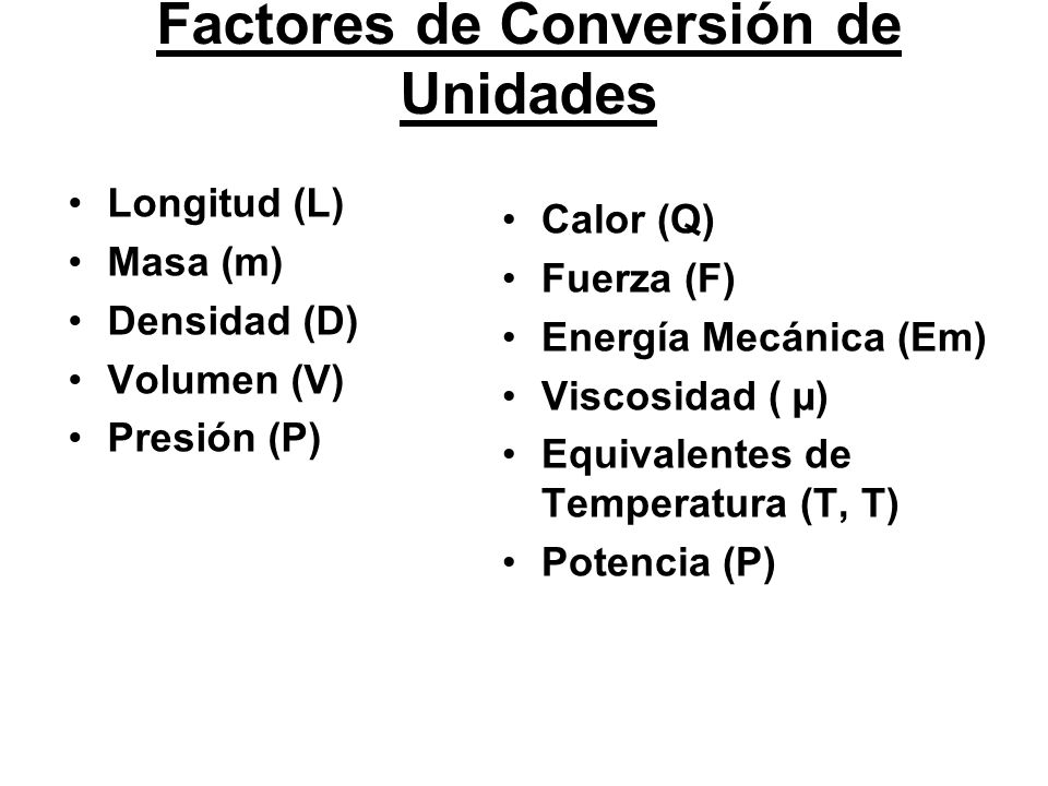 Longitud (L) Masa (m) Densidad (D) Volumen (V) Presión (P) Calor (Q) Fuerza (F) Energía Mecánica (Em) Viscosidad ( µ) Equivalentes de Temperatura (T, T) Potencia (P) Factores de Conversión de Unidades