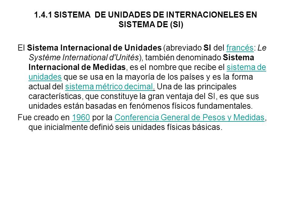 1.4.1 SISTEMA DE UNIDADES DE INTERNACIONELES EN SISTEMA DE (SI) El Sistema Internacional de Unidades (abreviado SI del francés: Le Système International d Unités), también denominado Sistema Internacional de Medidas, es el nombre que recibe el sistema de unidades que se usa en la mayoría de los países y es la forma actual del sistema métrico decimal.