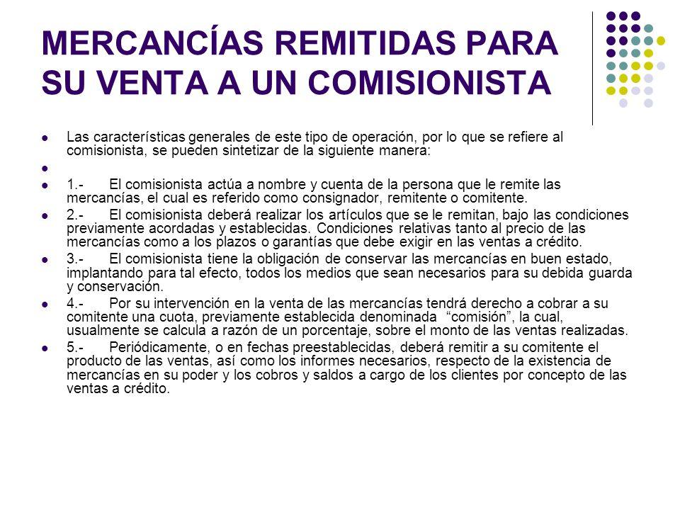MERCANCÍAS REMITIDAS PARA SU VENTA A UN COMISIONISTA Las características generales de este tipo de operación, por lo que se refiere al comisionista, s