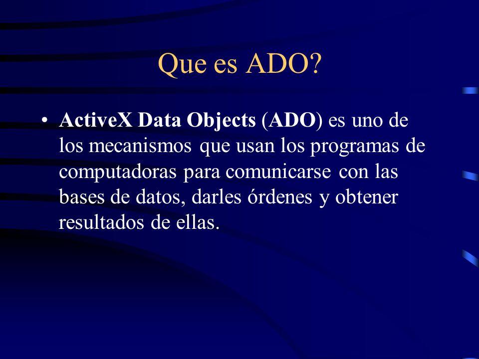 Que es ADO? ActiveX Data Objects (ADO) es uno de los mecanismos que usan los programas de computadoras para comunicarse con las bases de datos, darles
