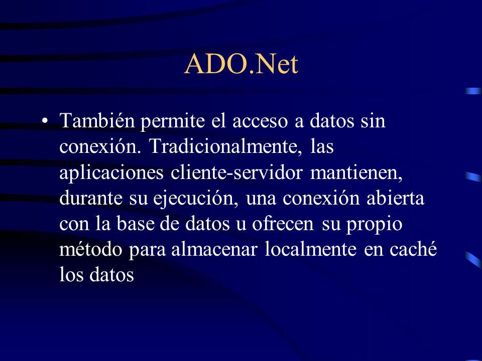 ADO.Net También permite el acceso a datos sin conexión. Tradicionalmente, las aplicaciones cliente-servidor mantienen, durante su ejecución, una conex