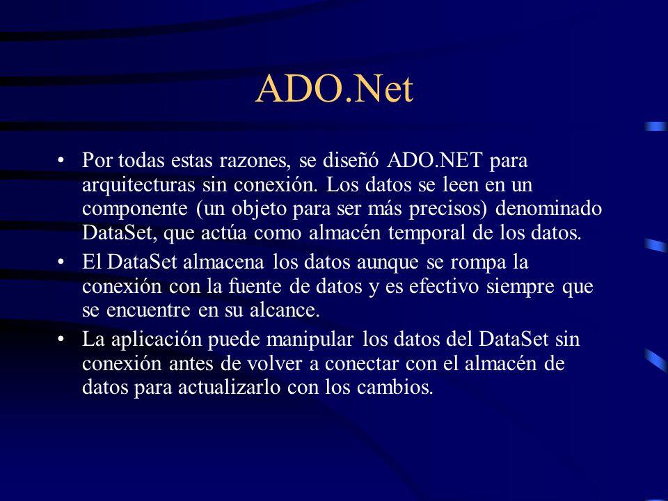 ADO.Net Por todas estas razones, se diseñó ADO.NET para arquitecturas sin conexión. Los datos se leen en un componente (un objeto para ser más preciso