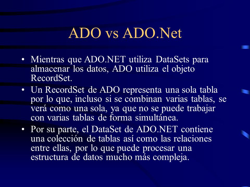 ADO vs ADO.Net Mientras que ADO.NET utiliza DataSets para almacenar los datos, ADO utiliza el objeto RecordSet. Un RecordSet de ADO representa una sol