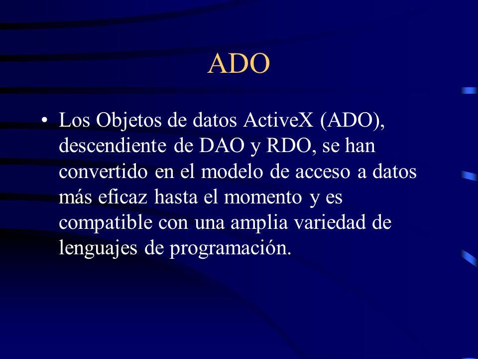 ADO Los Objetos de datos ActiveX (ADO), descendiente de DAO y RDO, se han convertido en el modelo de acceso a datos más eficaz hasta el momento y es c