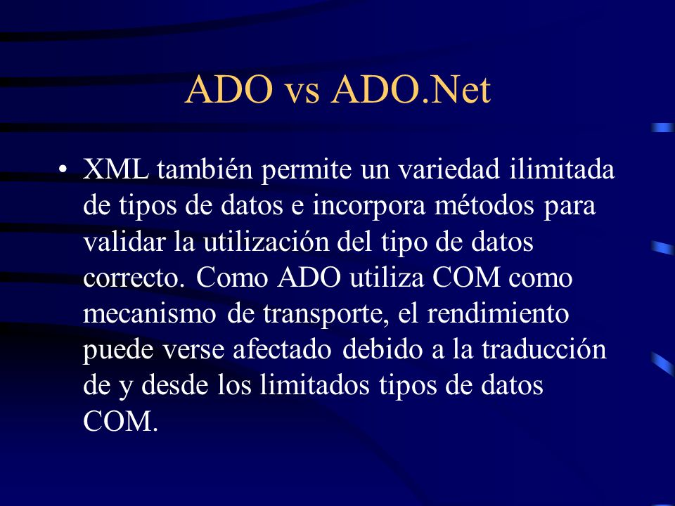 ADO vs ADO.Net XML también permite un variedad ilimitada de tipos de datos e incorpora métodos para validar la utilización del tipo de datos correcto.