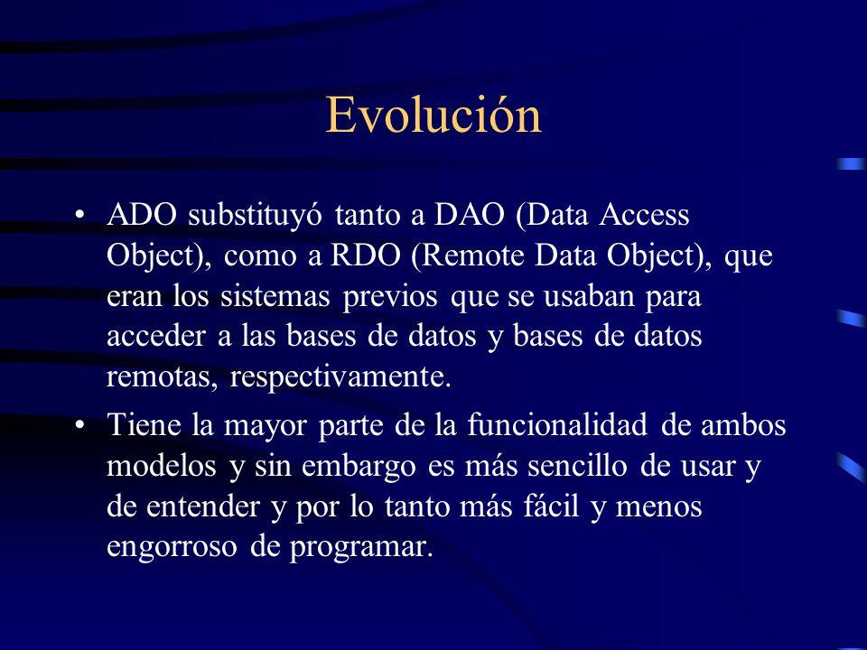 Evolución ADO substituyó tanto a DAO (Data Access Object), como a RDO (Remote Data Object), que eran los sistemas previos que se usaban para acceder a