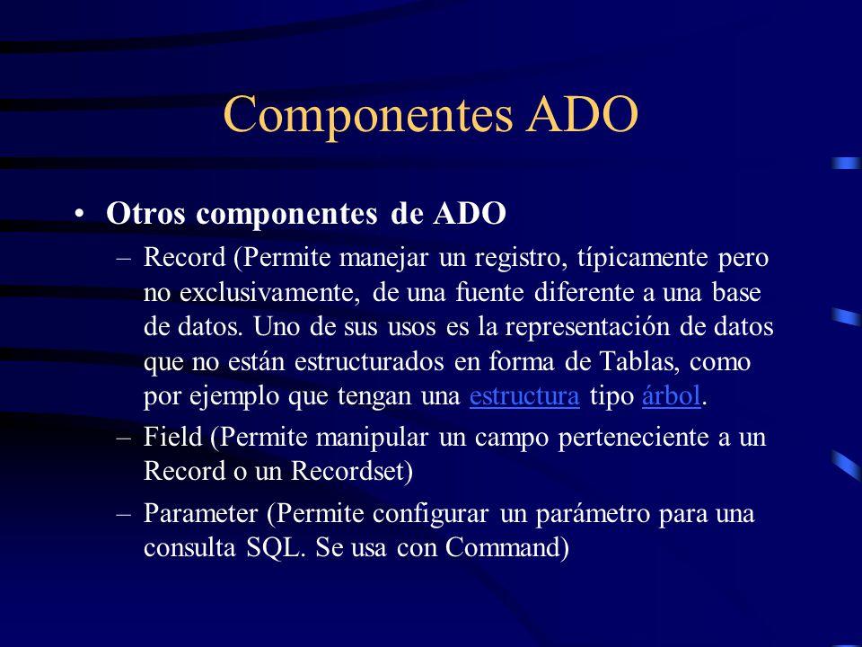 Componentes ADO Otros componentes de ADO –Record (Permite manejar un registro, típicamente pero no exclusivamente, de una fuente diferente a una base