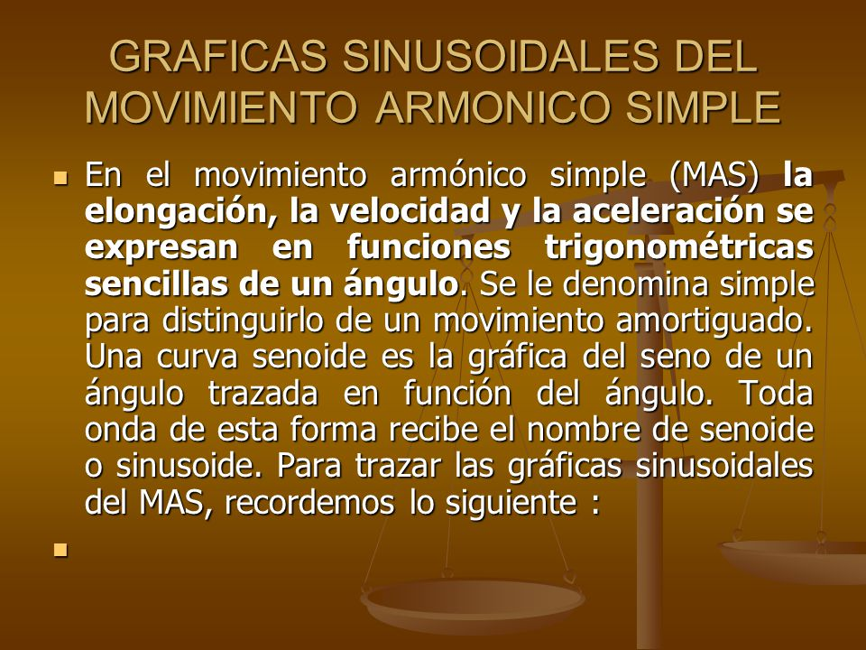 GRAFICAS SINUSOIDALES DEL MOVIMIENTO ARMONICO SIMPLE En el movimiento armónico simple (MAS) la elongación, la velocidad y la aceleración se expresan e