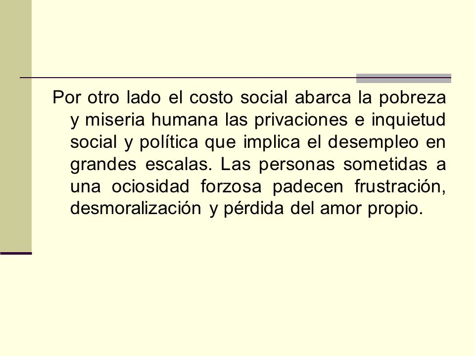 Por otro lado el costo social abarca la pobreza y miseria humana las privaciones e inquietud social y política que implica el desempleo en grandes esc