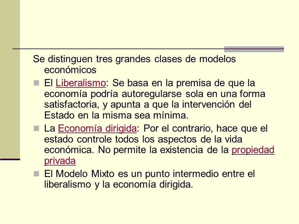 Se distinguen tres grandes clases de modelos económicos El Liberalismo: Se basa en la premisa de que la economía podría autoregularse sola en una form
