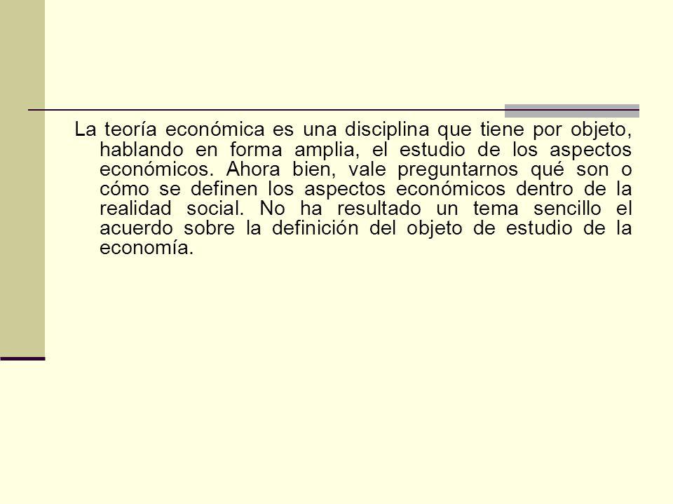 La teoría económica es una disciplina que tiene por objeto, hablando en forma amplia, el estudio de los aspectos económicos. Ahora bien, vale pregunta