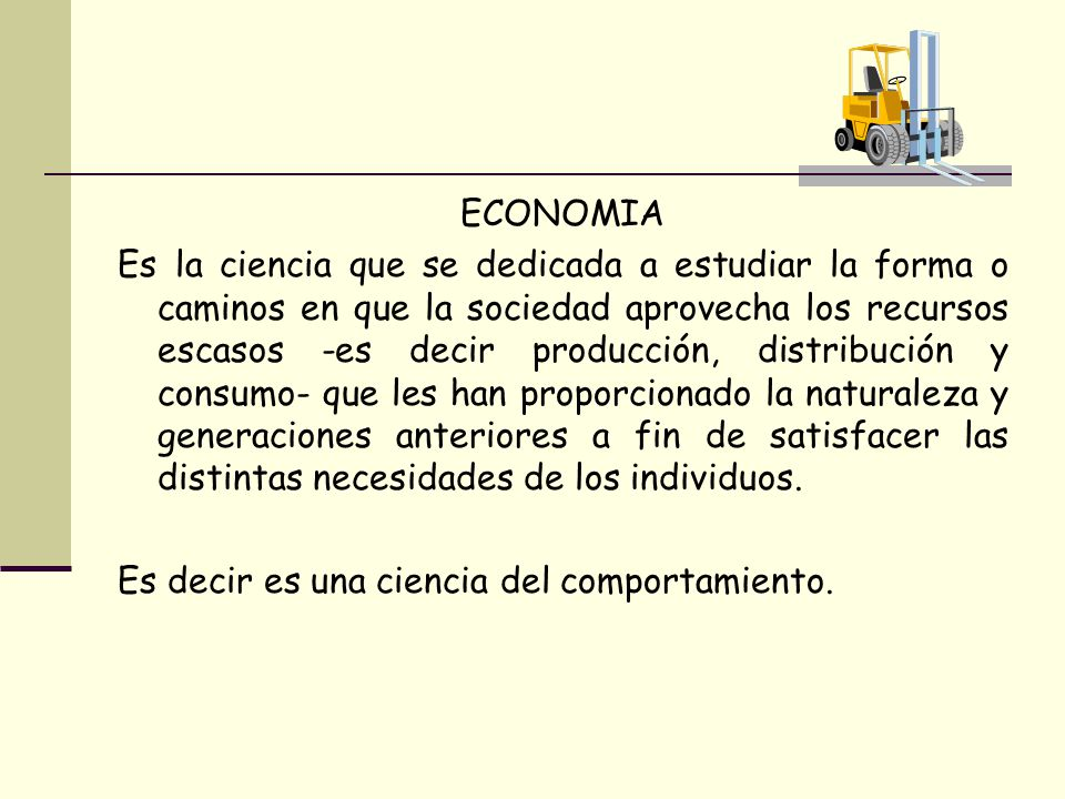 ECONOMIA Es la ciencia que se dedicada a estudiar la forma o caminos en que la sociedad aprovecha los recursos escasos -es decir producción, distribuc