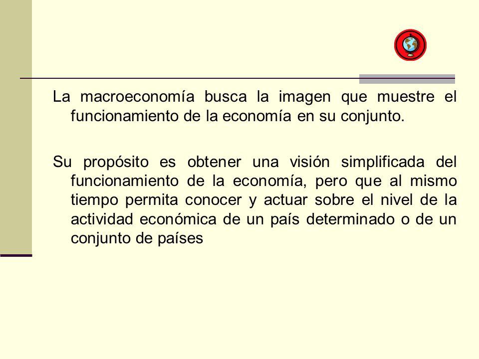 La macroeconomía busca la imagen que muestre el funcionamiento de la economía en su conjunto. Su propósito es obtener una visión simplificada del func