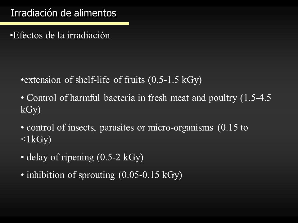 Irradiación de alimentos Efectos de la irradiación extension of shelf-life of fruits (0.5-1.5 kGy) Control of harmful bacteria in fresh meat and poult