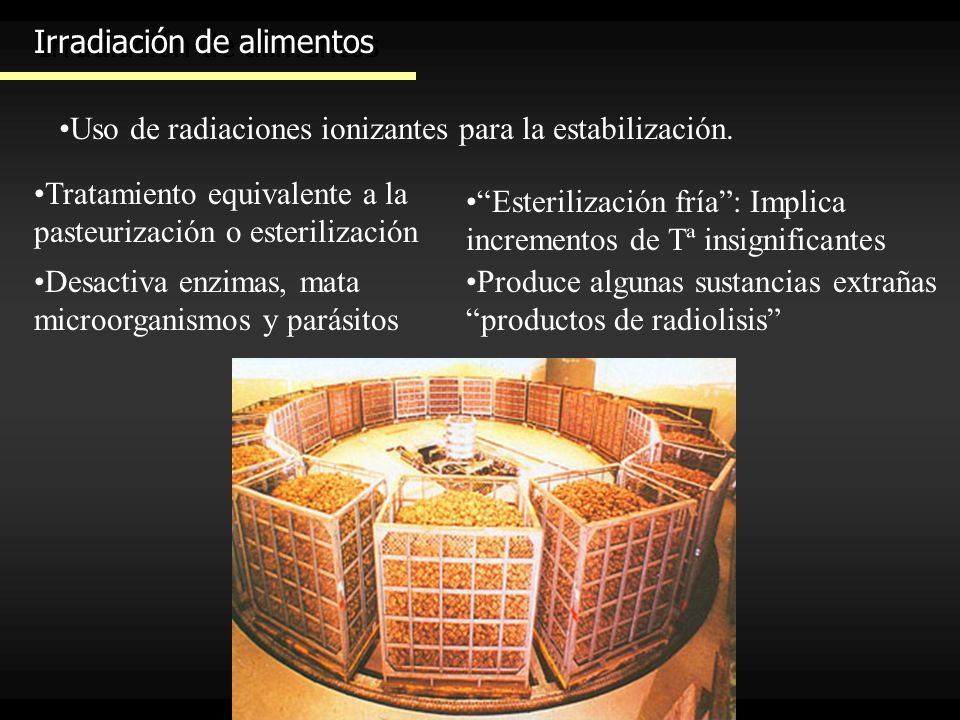 Irradiación de alimentos Uso de radiaciones ionizantes para la estabilización. Tratamiento equivalente a la pasteurización o esterilización Desactiva