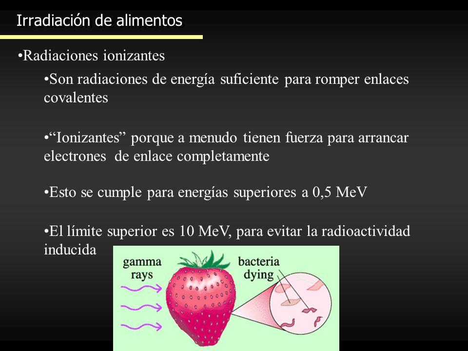 Irradiación de alimentos Radiaciones ionizantes Son radiaciones de energía suficiente para romper enlaces covalentes Ionizantes porque a menudo tienen