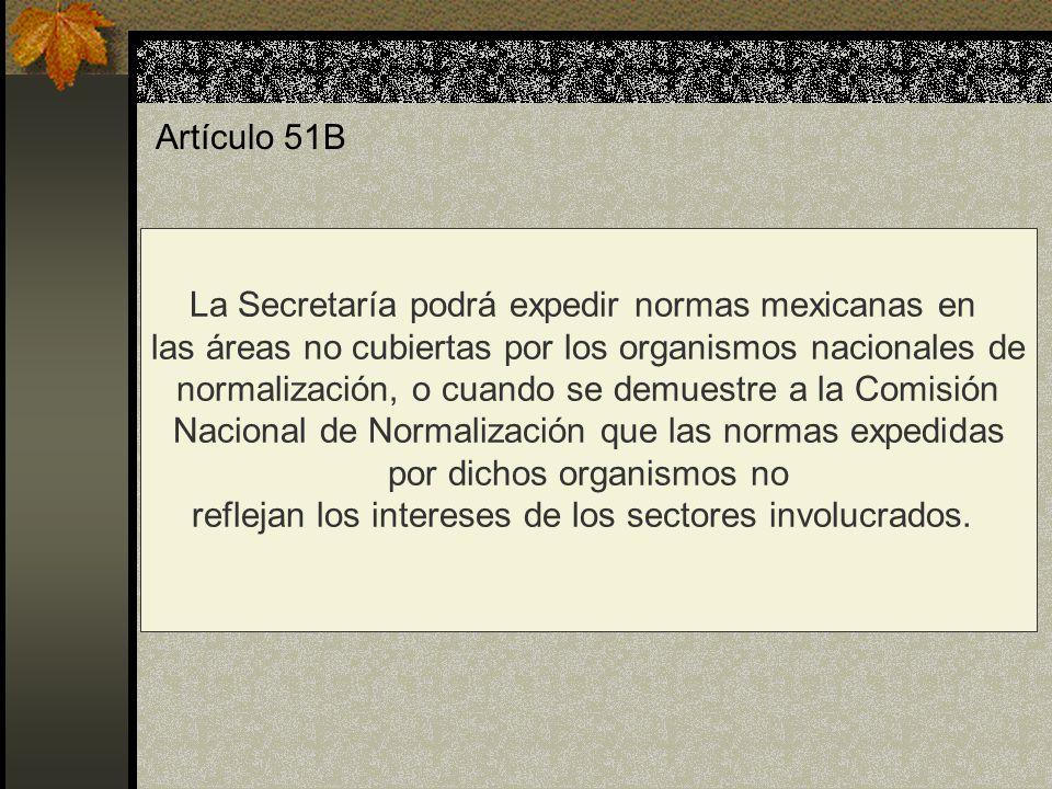 Artículo 51B La Secretaría podrá expedir normas mexicanas en las áreas no cubiertas por los organismos nacionales de normalización, o cuando se demues
