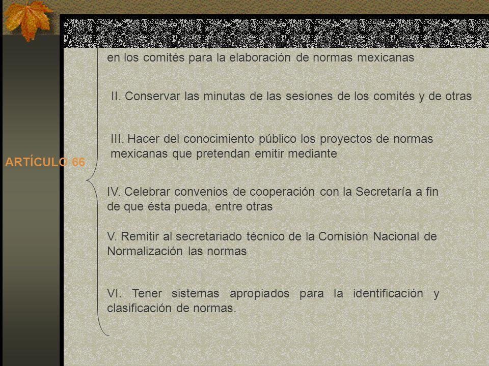 ARTÍCULO 66 I. Permitir la participación de todos los sectores interesados en los comités para la elaboración de normas mexicanas II. Conservar las mi