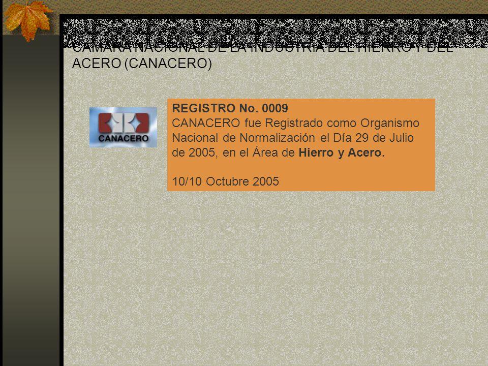 CÁMARA NACIONAL DE LA INDUSTRIA DEL HIERRO Y DEL ACERO (CANACERO) REGISTRO No. 0009 CANACERO fue Registrado como Organismo Nacional de Normalización e