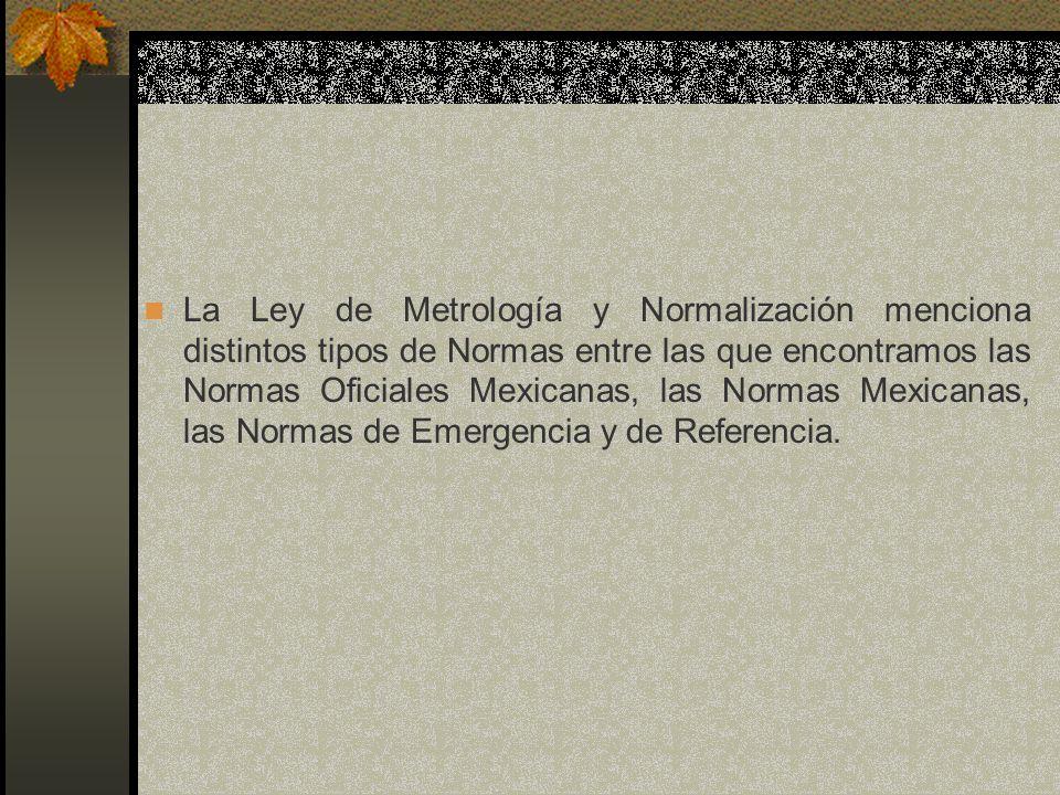 La Ley de Metrología y Normalización menciona distintos tipos de Normas entre las que encontramos las Normas Oficiales Mexicanas, las Normas Mexicanas