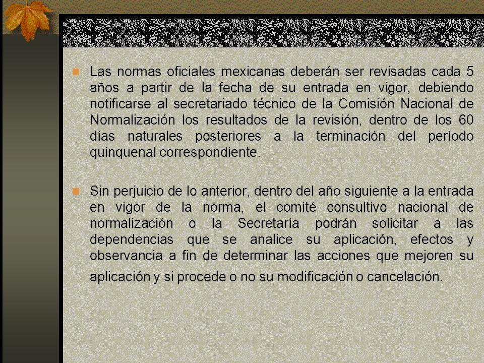 Las normas oficiales mexicanas deberán ser revisadas cada 5 años a partir de la fecha de su entrada en vigor, debiendo notificarse al secretariado téc