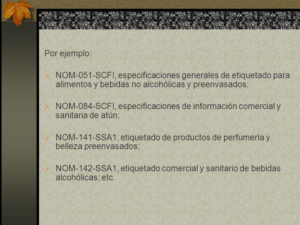 Por ejemplo: NOM-051-SCFI, especificaciones generales de etiquetado para alimentos y bebidas no alcohólicas y preenvasados; NOM-084-SCFI, especificaci