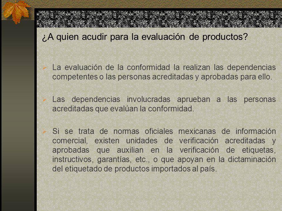 ¿A quien acudir para la evaluación de productos? La evaluación de la conformidad la realizan las dependencias competentes o las personas acreditadas y