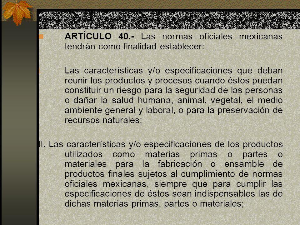 ARTÍCULO 40.- Las normas oficiales mexicanas tendrán como finalidad establecer: I. Las características y/o especificaciones que deban reunir los produ