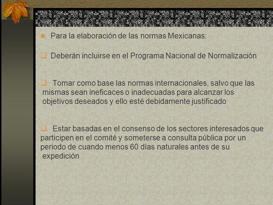 Para la elaboración de las normas Mexicanas: Deberán incluirse en el Programa Nacional de Normalización Tomar como base las normas internacionales, sa