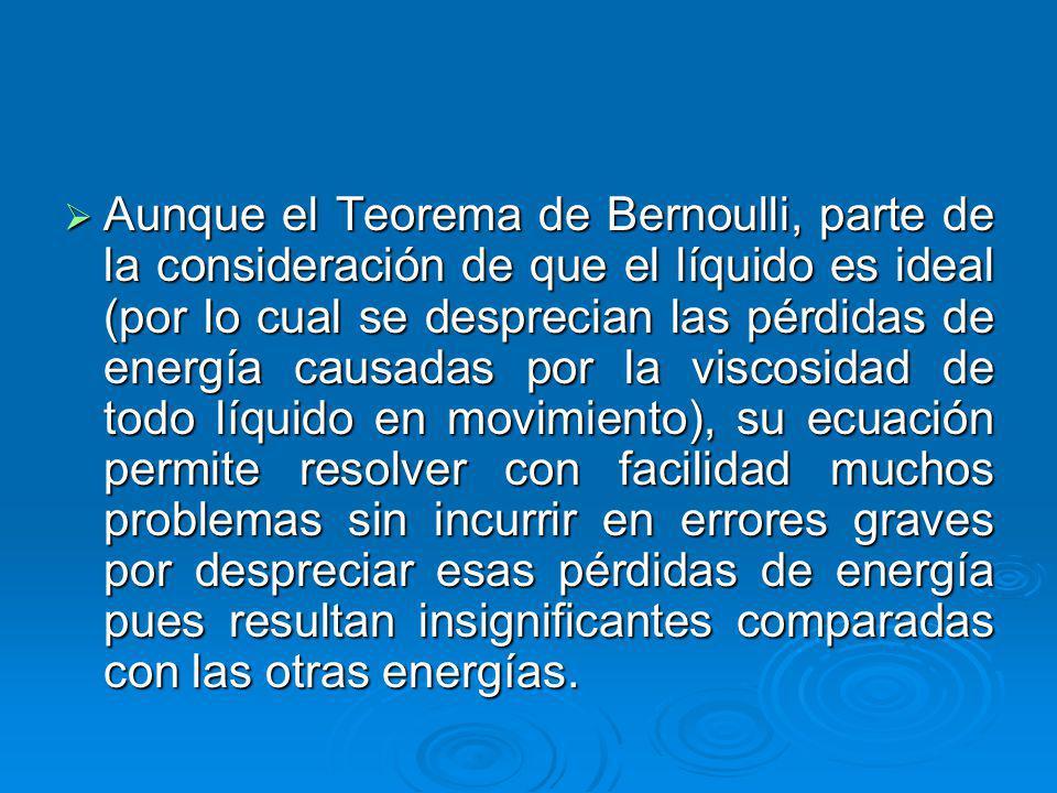 Aunque el Teorema de Bernoulli, parte de la consideración de que el líquido es ideal (por lo cual se desprecian las pérdidas de energía causadas por la viscosidad de todo líquido en movimiento), su ecuación permite resolver con facilidad muchos problemas sin incurrir en errores graves por despreciar esas pérdidas de energía pues resultan insignificantes comparadas con las otras energías.