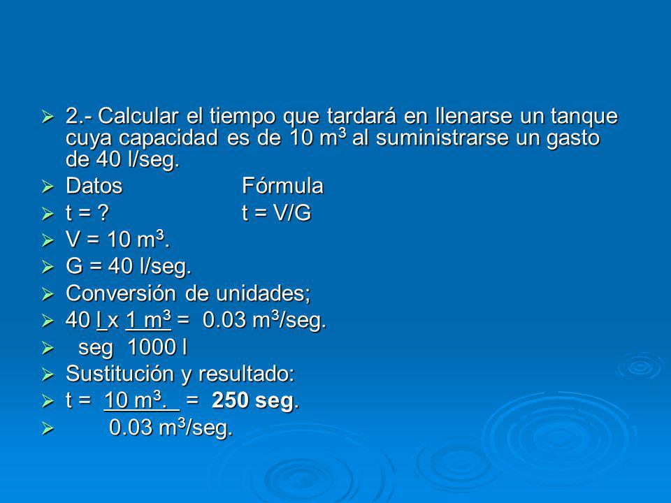 2.- Calcular el tiempo que tardará en llenarse un tanque cuya capacidad es de 10 m 3 al suministrarse un gasto de 40 l/seg.
