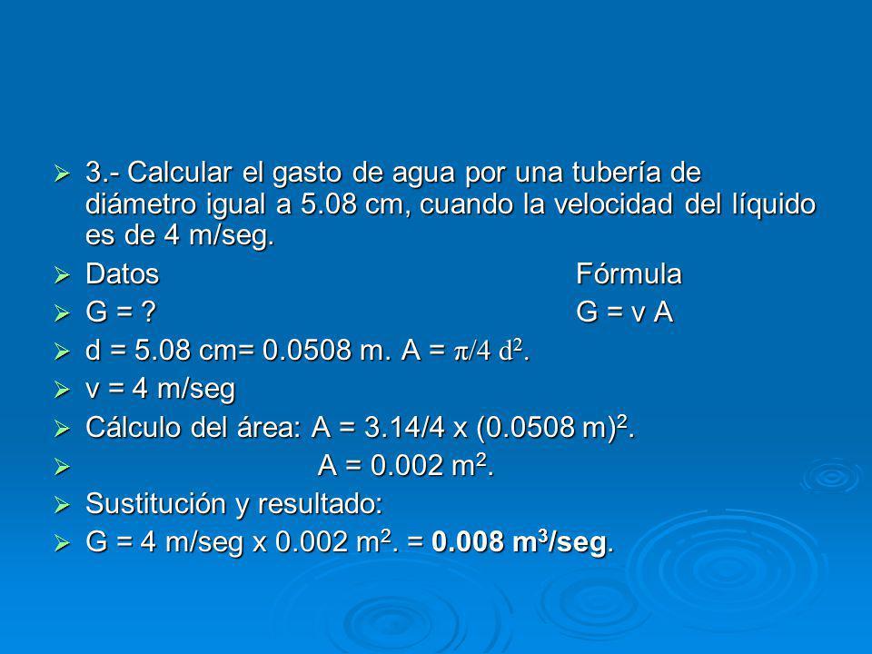 3.- Calcular el gasto de agua por una tubería de diámetro igual a 5.08 cm, cuando la velocidad del líquido es de 4 m/seg.