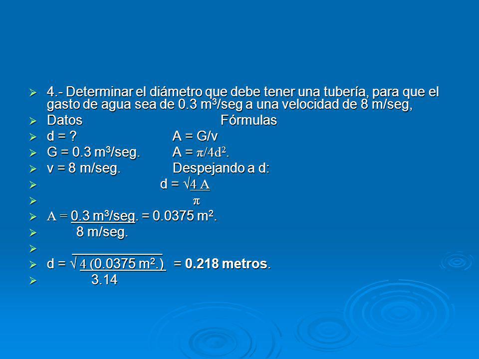 4.- Determinar el diámetro que debe tener una tubería, para que el gasto de agua sea de 0.3 m 3 /seg a una velocidad de 8 m/seg, 4.- Determinar el diámetro que debe tener una tubería, para que el gasto de agua sea de 0.3 m 3 /seg a una velocidad de 8 m/seg, DatosFórmulas DatosFórmulas d = ?A = G/v d = ?A = G/v G = 0.3 m 3 /seg.A = π/4d 2.