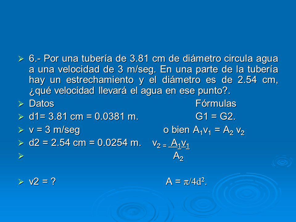 6.- Por una tubería de 3.81 cm de diámetro circula agua a una velocidad de 3 m/seg.