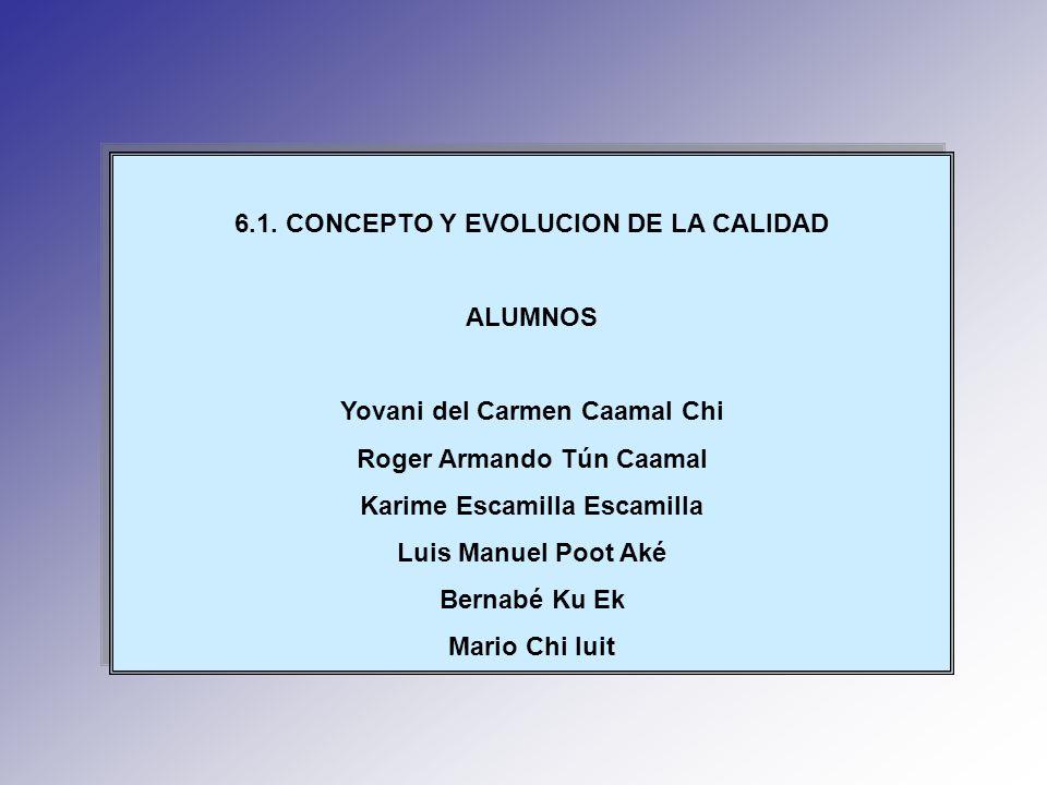 6.1. CONCEPTO Y EVOLUCION DE LA CALIDAD ALUMNOS Yovani del Carmen Caamal Chi Roger Armando Tún Caamal Karime Escamilla Escamilla Luis Manuel Poot Aké